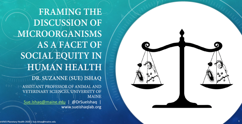"Title slide of a presentation on ""Framing the discussion of microorganisms as a facet of social equity in human health"" by Dr. Suzanne (Sue) Ishaq for the inVIVO Planetary Health 2020 conference."